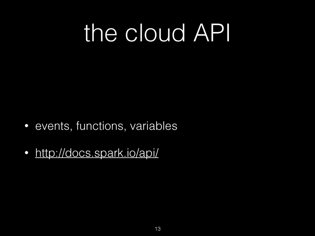 the cloud API • events, functions, variables • ...