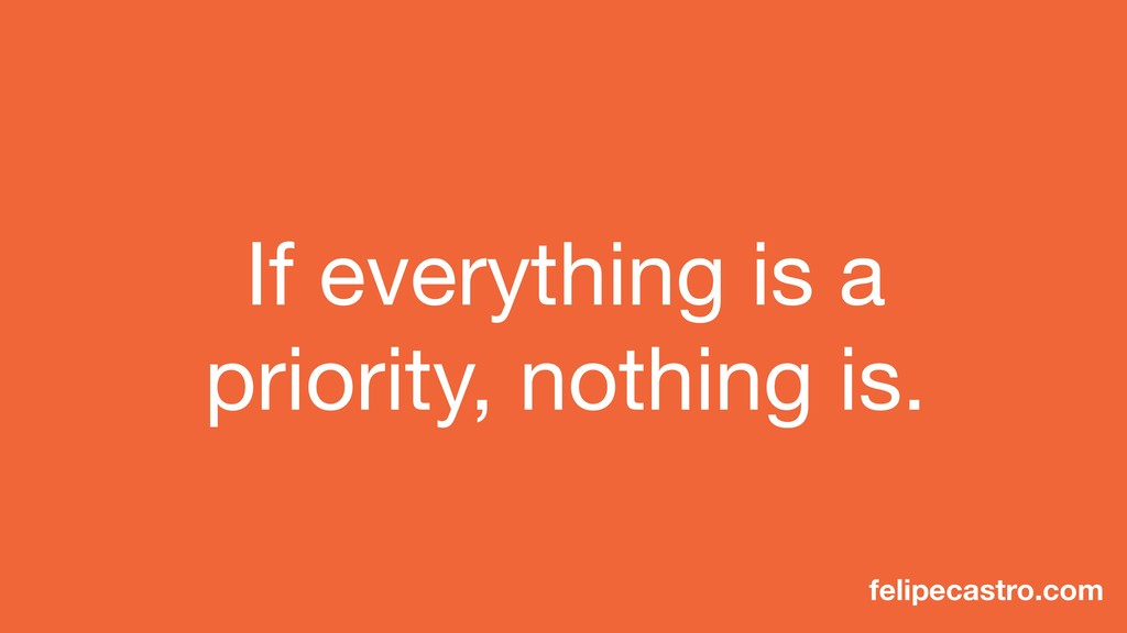 If everything is a priority, nothing is. felipe...