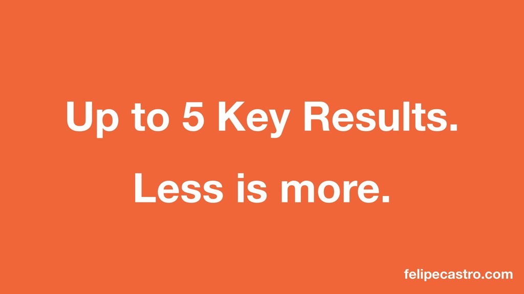 Up to 5 Key Results. Less is more. felipecastro...