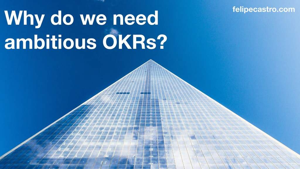 Why do we need ambitious OKRs? felipecastro.com