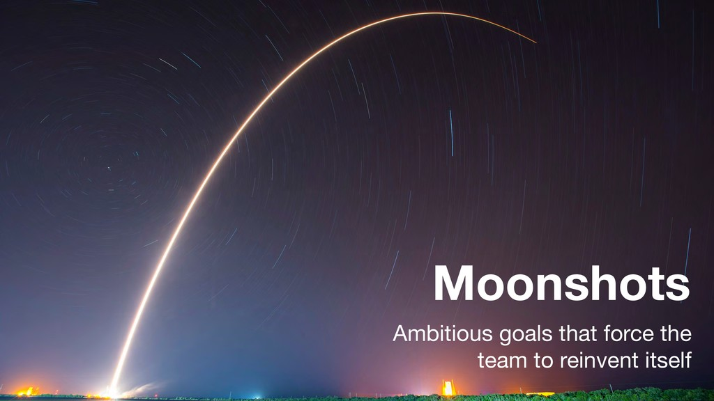 Moonshots Ambitious goals that force the team t...