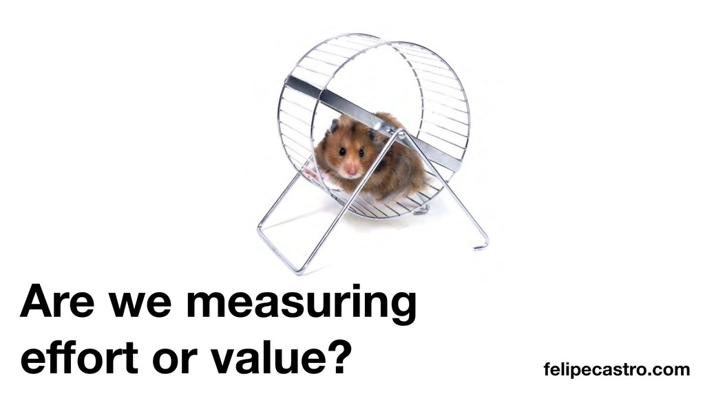 Are we measuring effort or value? felipecastro.c...