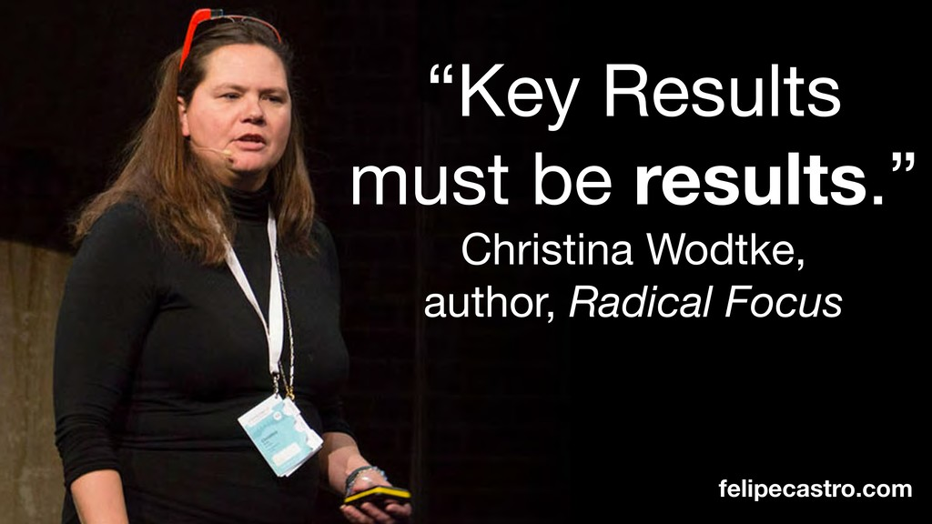 """Key Results must be results.""  Christina Wodtk..."