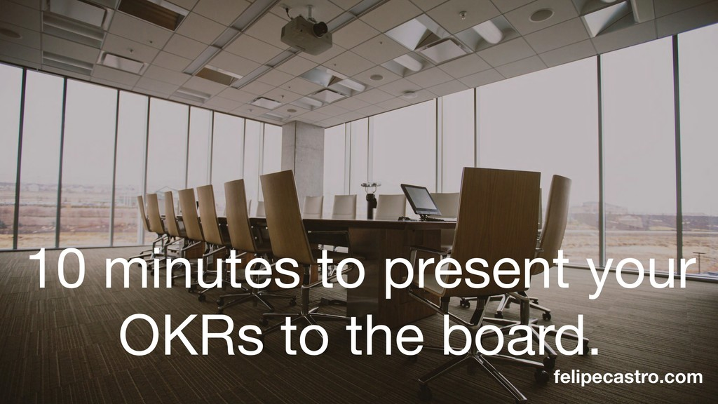10 minutes to present your OKRs to the board. f...