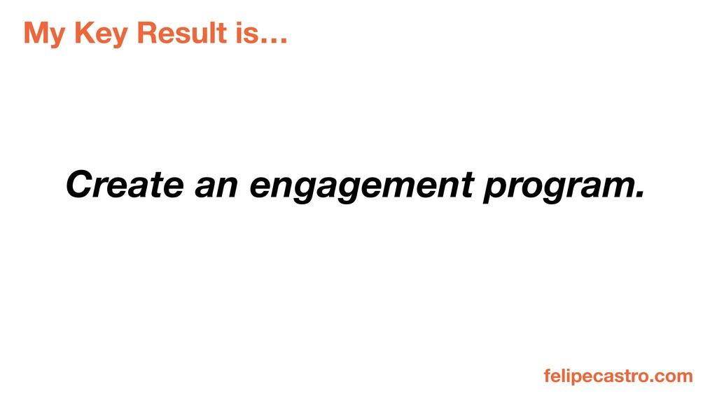 My Key Result is… Create an engagement program....