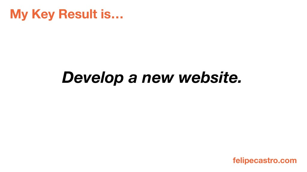 My Key Result is… Develop a new website. felipe...