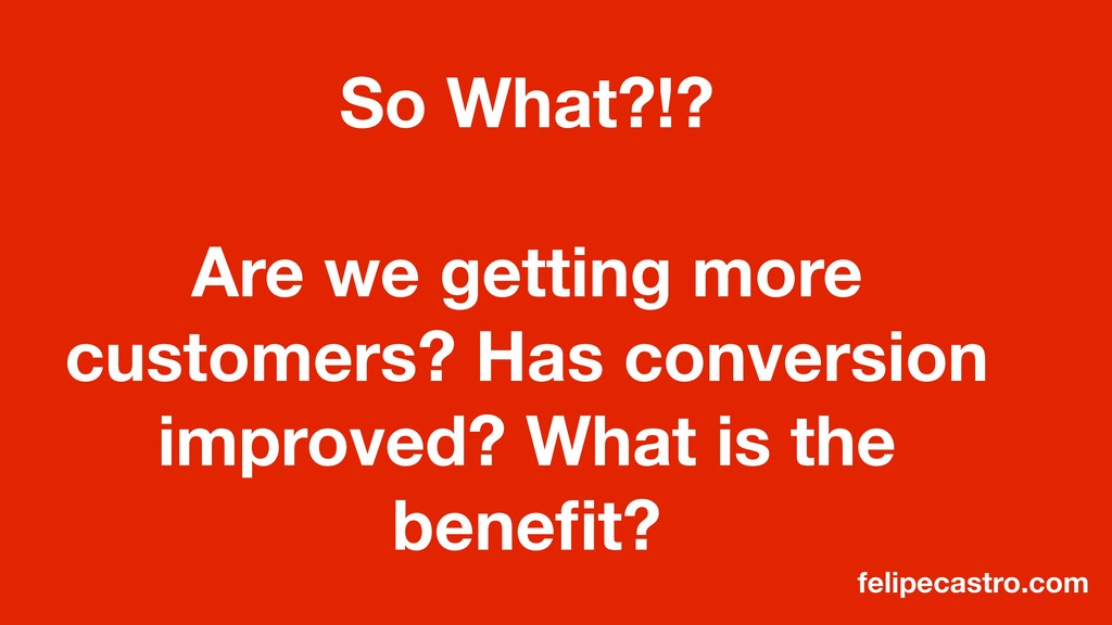 So What?!? Are we getting more customers? Has c...