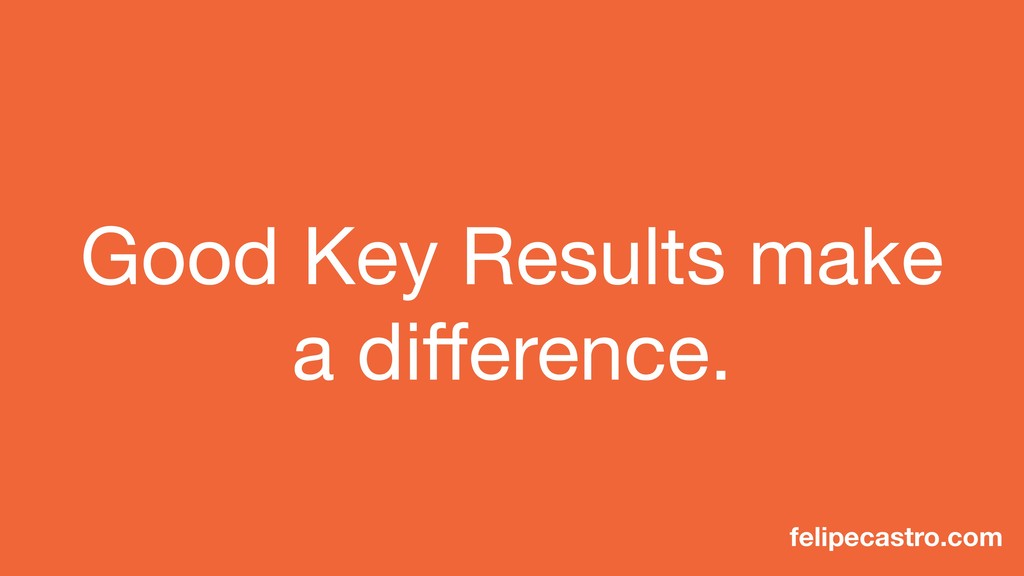 Good Key Results make a difference. felipecastro...