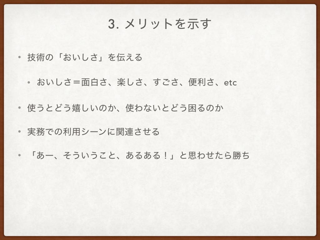 3. ϝϦοτΛࣔ͢ • ٕज़ͷʮ͓͍͠͞ʯΛ͑Δ • ͓͍͠͞ʹ໘ന͞ɺָ͠͞ɺ͢͝͞ɺศ...