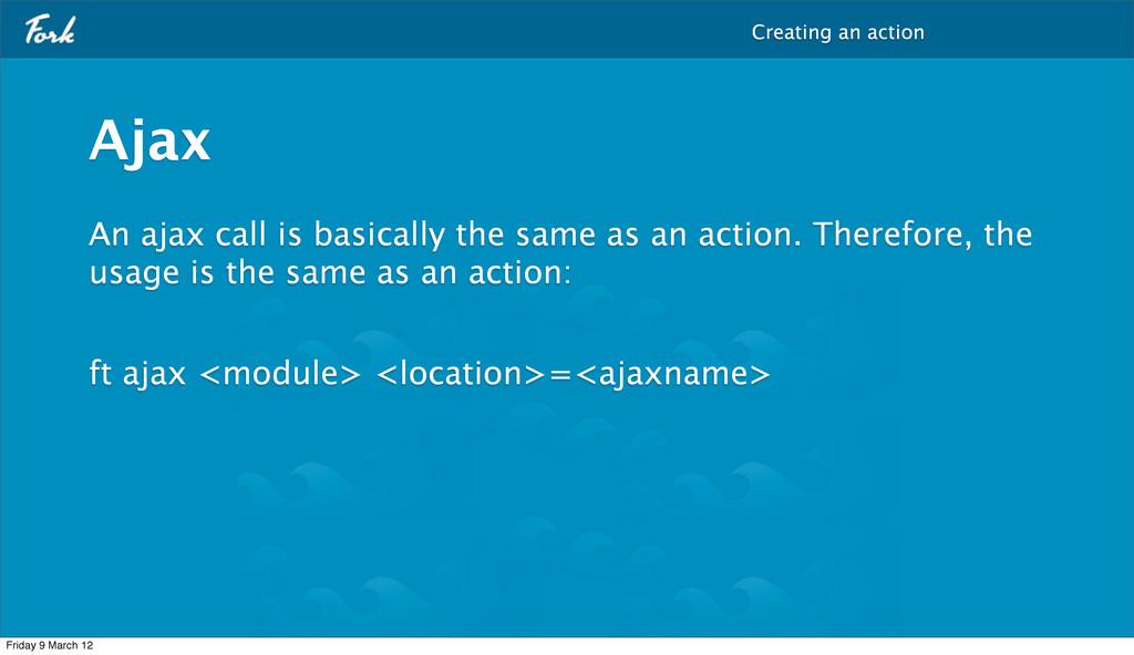 An ajax call is basically the same as an action...