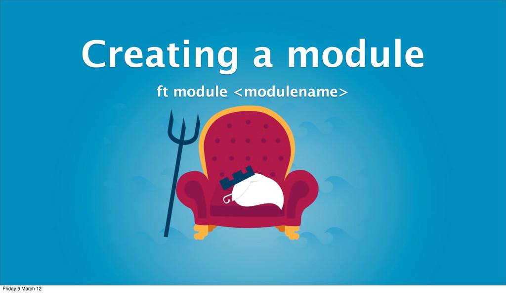 Creating a module ft module <modulename> Friday...