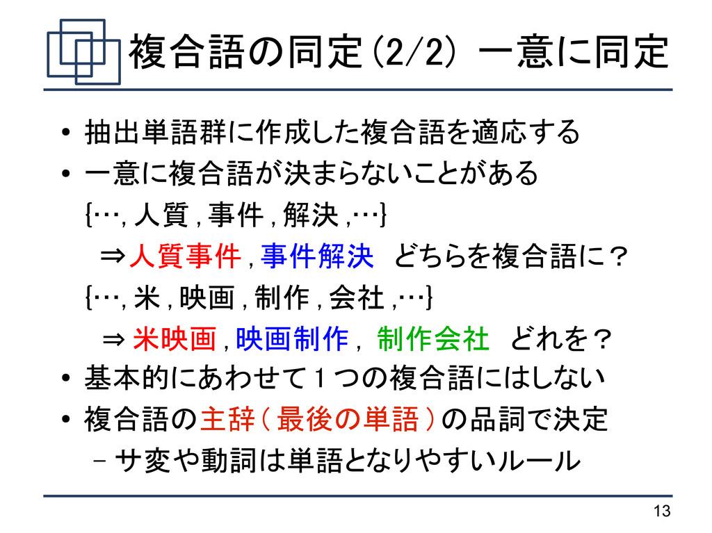 13 複合語の同定 (2/2) 一意に同定 ● 抽出単語群に作成した複合語を適応する ● 一意...