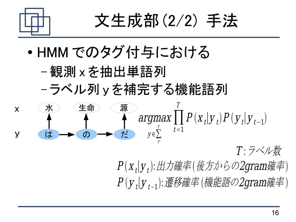 16 文生成部 (2/2) 手法 ● HMM でのタグ付与における – 観測 x を抽出単語列...