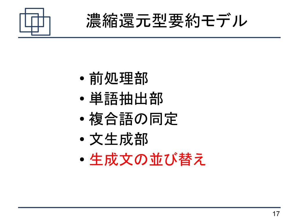 17 濃縮還元型要約モデル ● 前処理部 ● 単語抽出部 ● 複合語の同定 ● 文生成部 ● ...