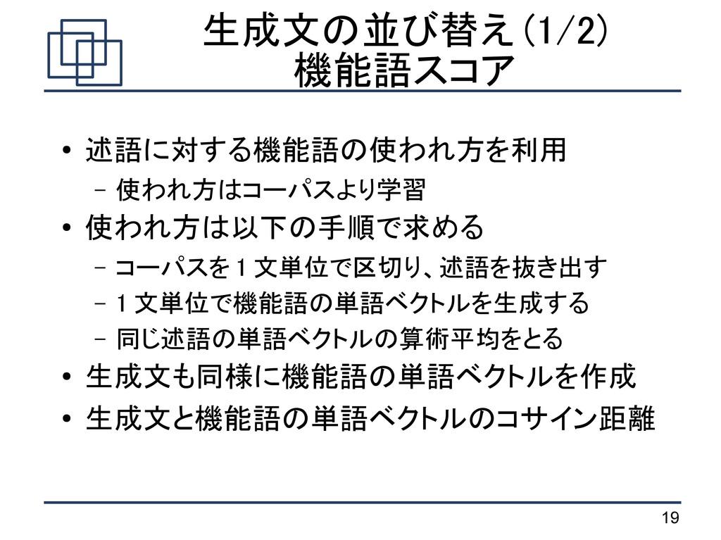 19 生成文の並び替え (1/2) 機能語スコア ● 述語に対する機能語の使われ方を利用 – ...