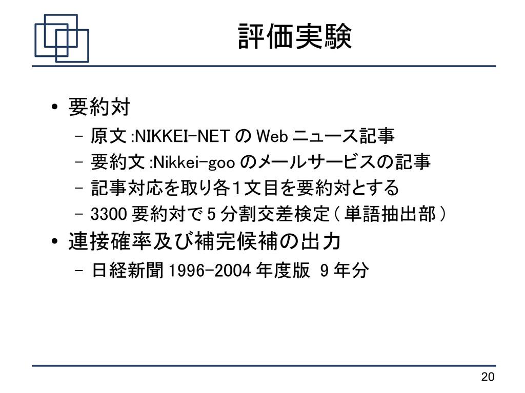 20 評価実験 ● 要約対 – 原文 :NIKKEI-NET の Web ニュース記事 – 要...