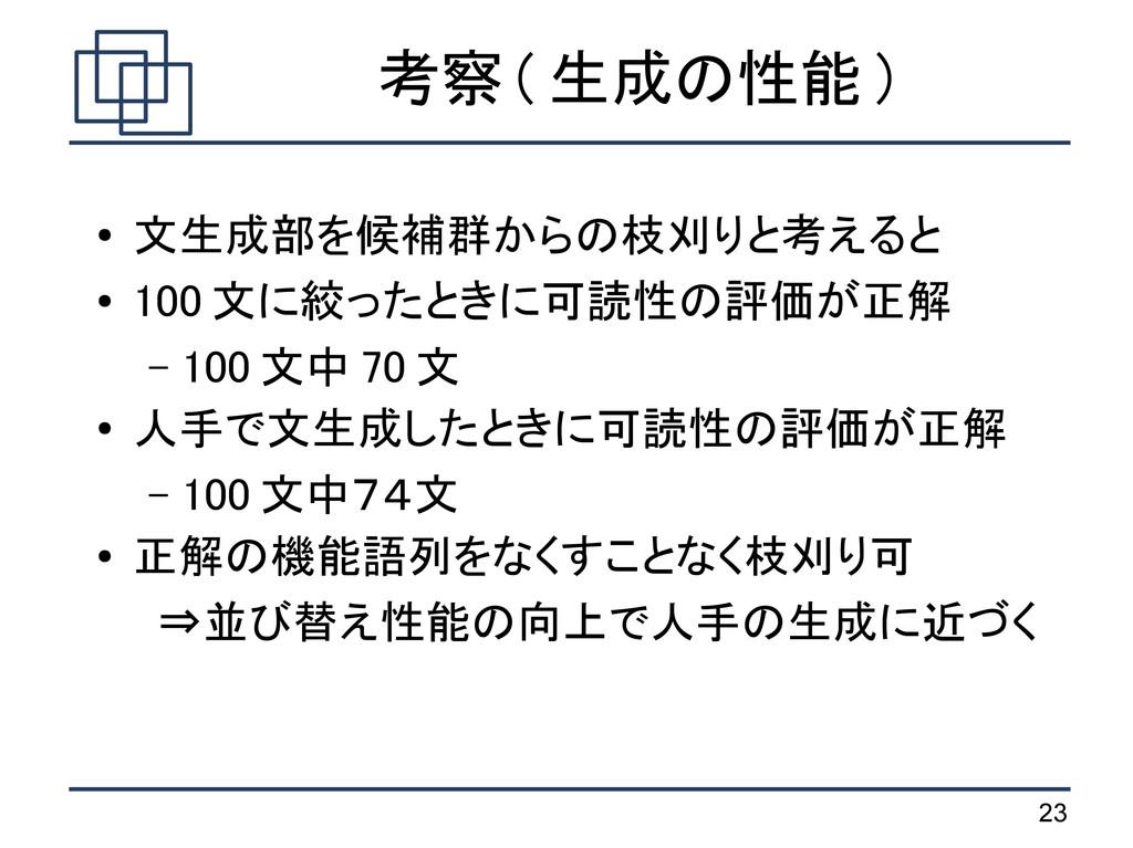23 考察 ( 生成の性能 ) ● 文生成部を候補群からの枝刈りと考えると ● 100 文に絞...