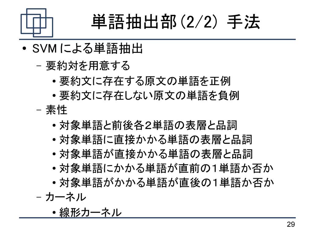 29 単語抽出部 (2/2) 手法 ● SVM による単語抽出 – 要約対を用意する ● 要約...