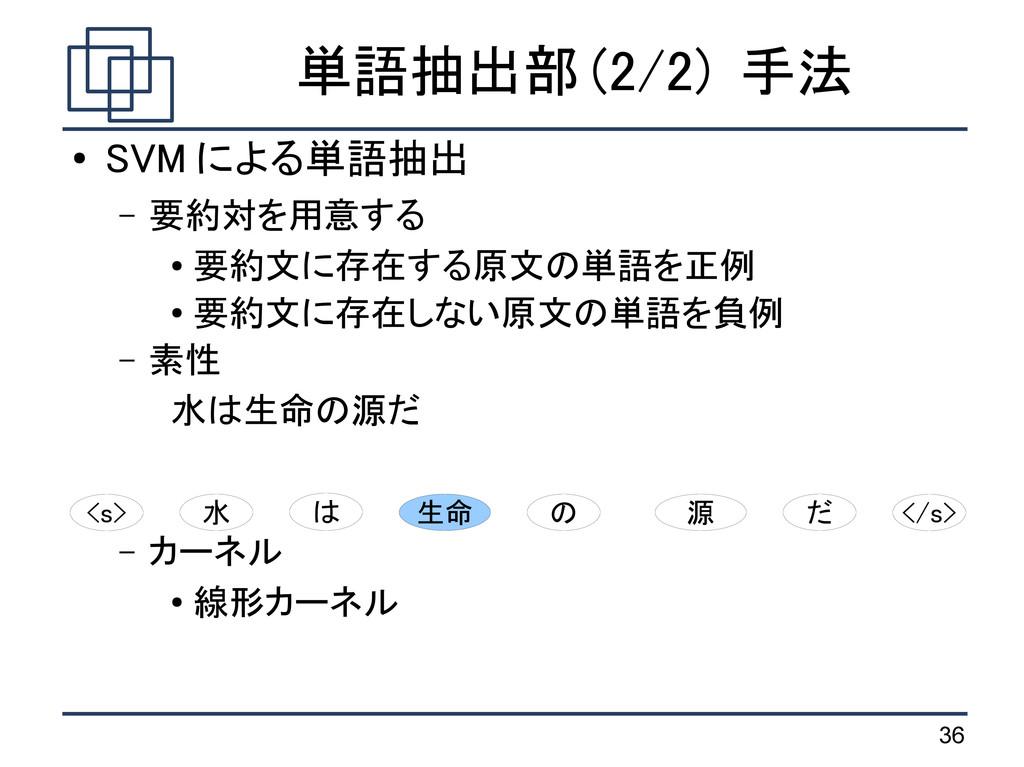 36 単語抽出部 (2/2) 手法 ● SVM による単語抽出 – 要約対を用意する ● 要約...