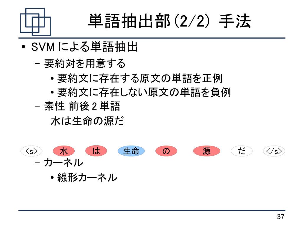 37 単語抽出部 (2/2) 手法 ● SVM による単語抽出 – 要約対を用意する ● 要約...