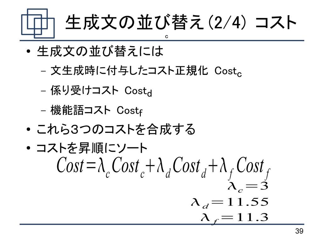 39 生成文の並び替え (2/4) コスト ● 生成文の並び替えには – 文生成時に付与したコ...