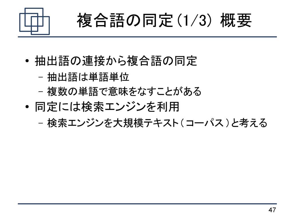 47 複合語の同定 (1/3) 概要 ● 抽出語の連接から複合語の同定 – 抽出語は単語単位 ...