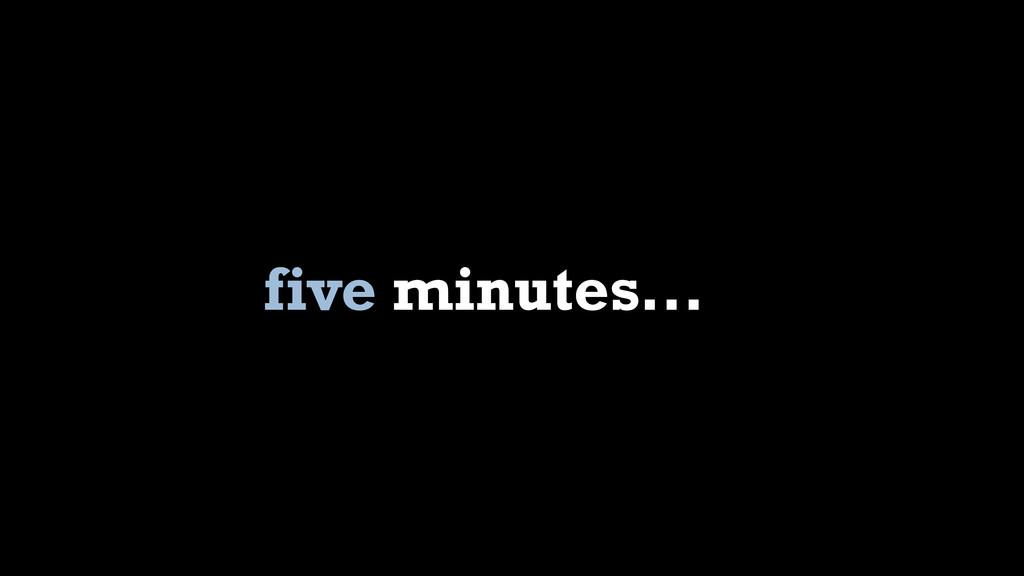 five minutes...