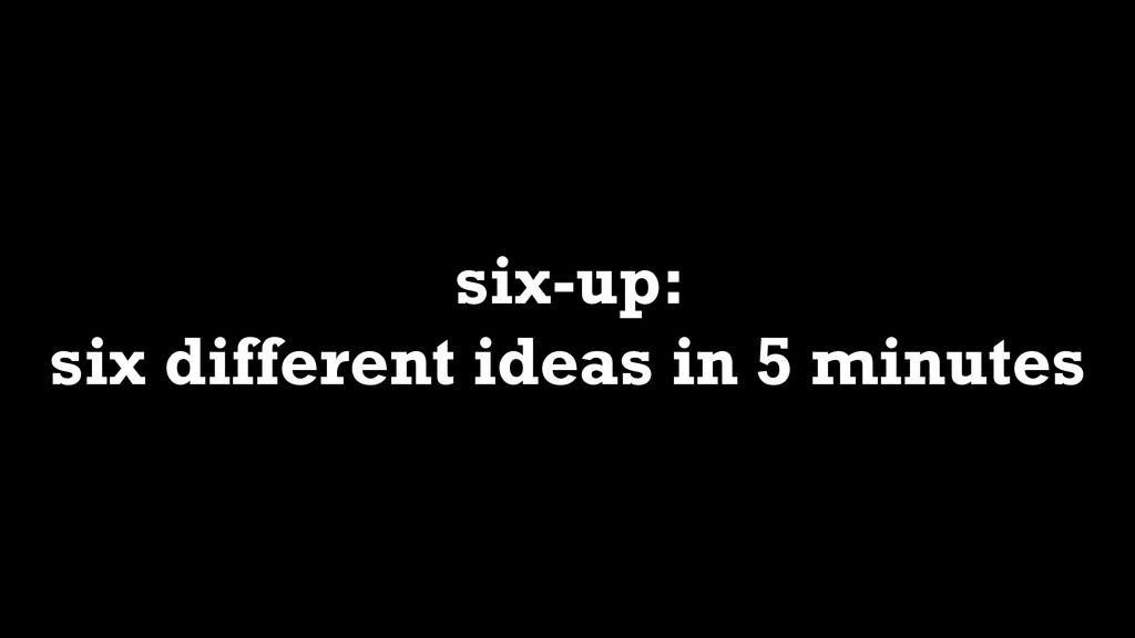 six-up: six different ideas in 5 minutes