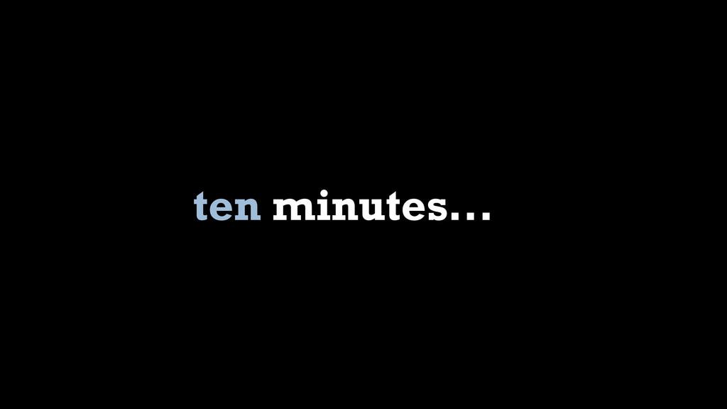 ten minutes...