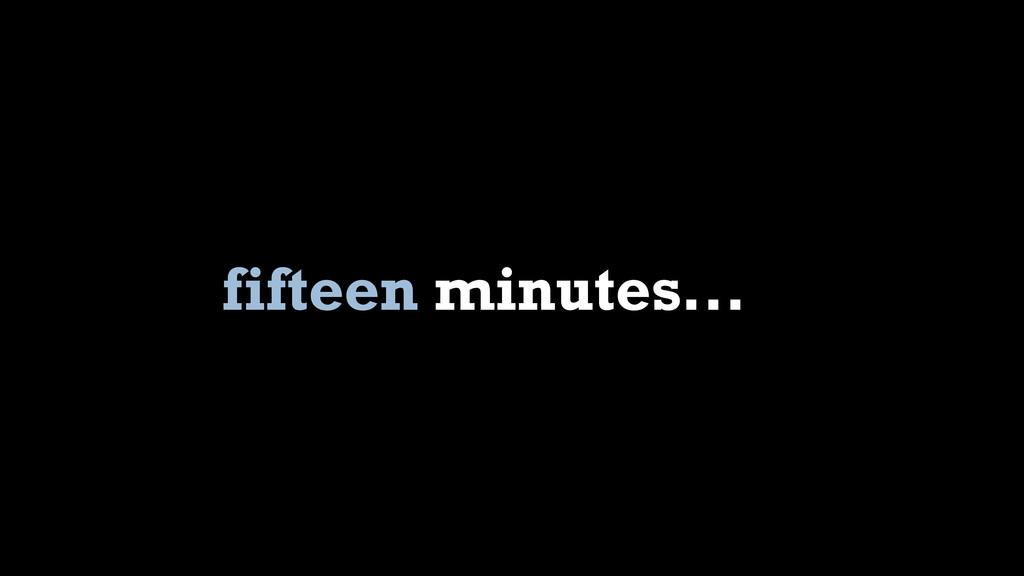 fifteen minutes...