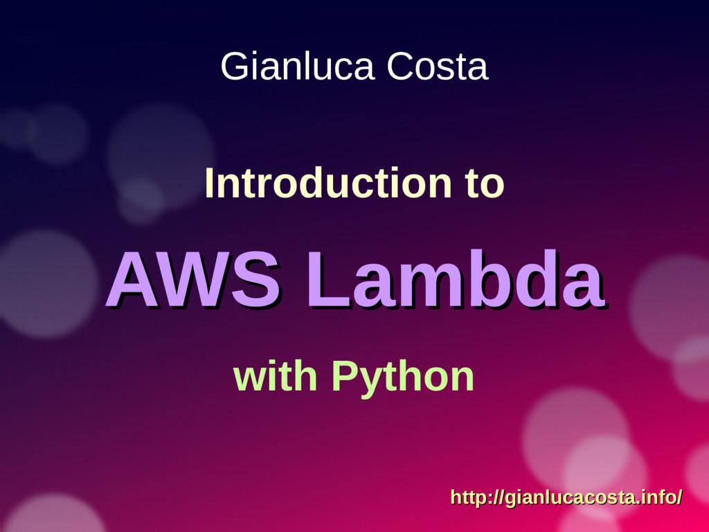 Gianluca Costa Introduction to AWS Lambda AWS L...