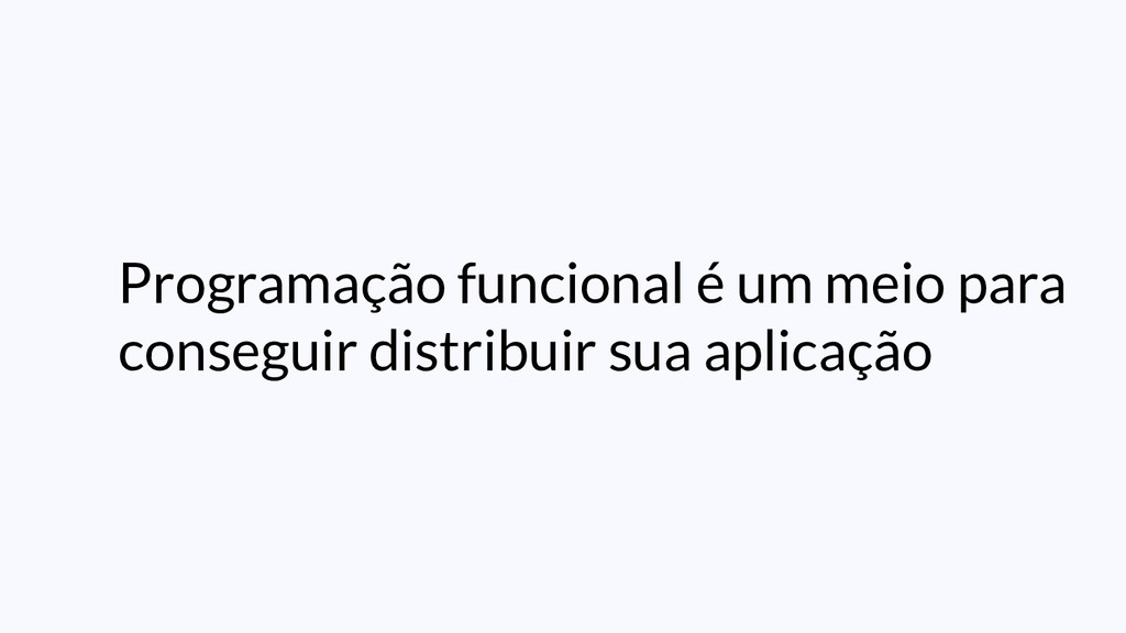Programação funcional é um meio para conseguir ...