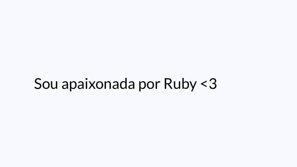 Sou apaixonada por Ruby <3