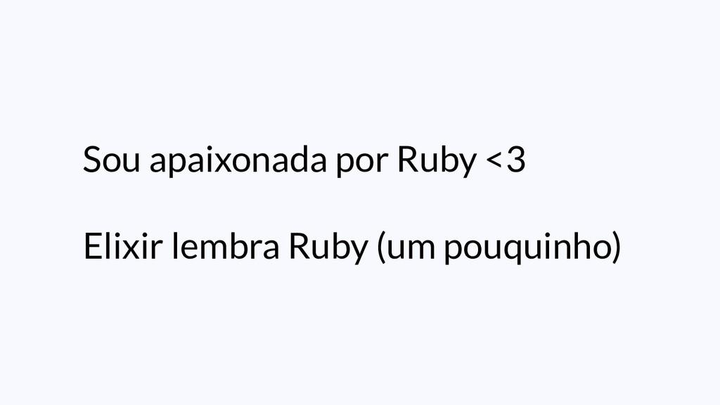 Sou apaixonada por Ruby <3 Elixir lembra Ruby (...