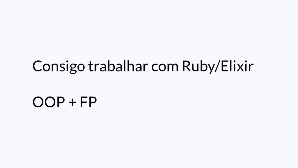 Consigo trabalhar com Ruby/Elixir OOP + FP