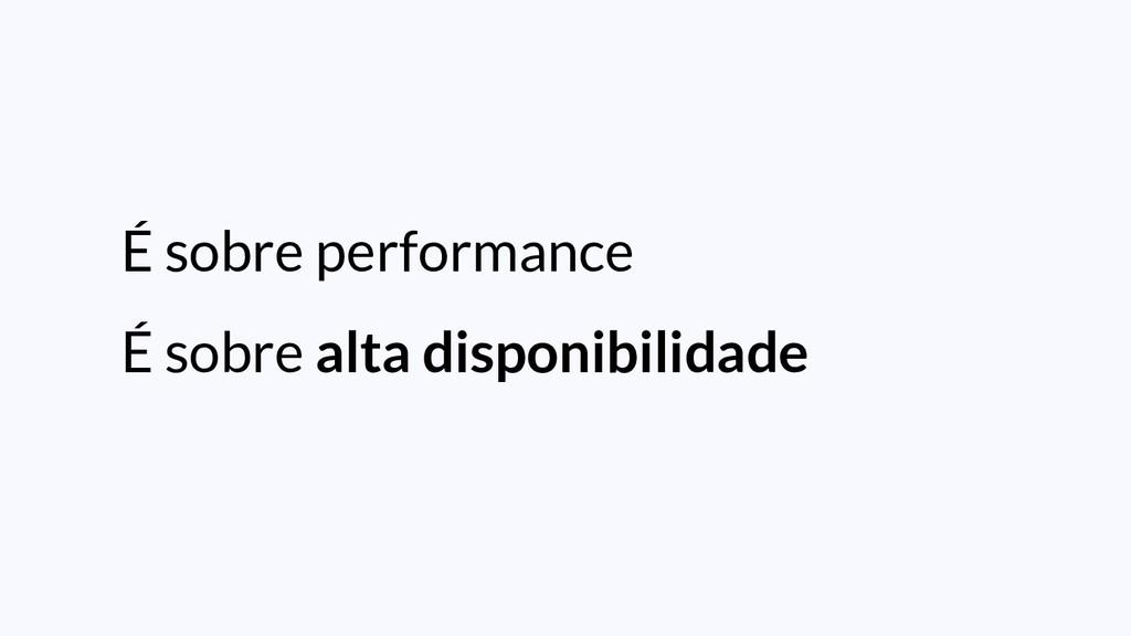 É sobre performance É sobre alta disponibilidade