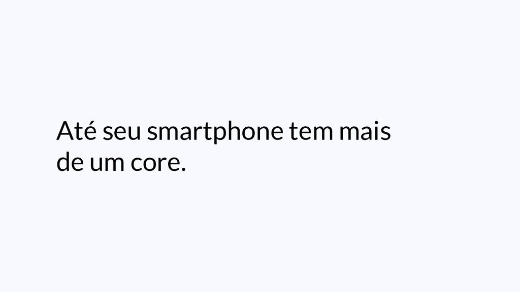 Até seu smartphone tem mais de um core.