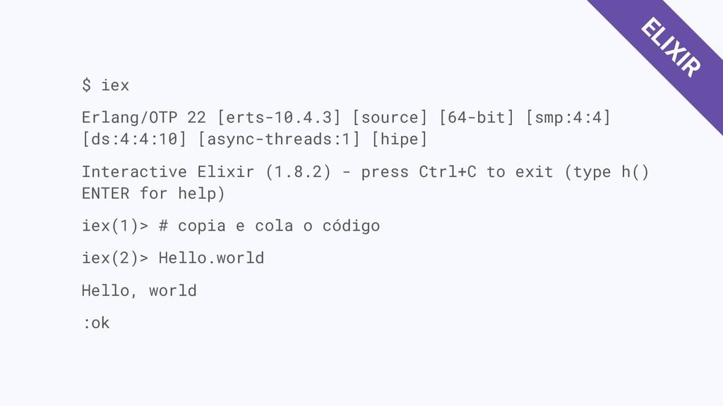 $ iex Erlang/OTP 22 [erts-10.4.3] [source] [64-...