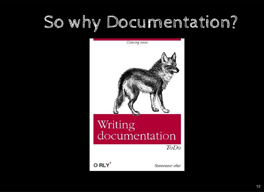 So why Documentation? So why Documentation? 12