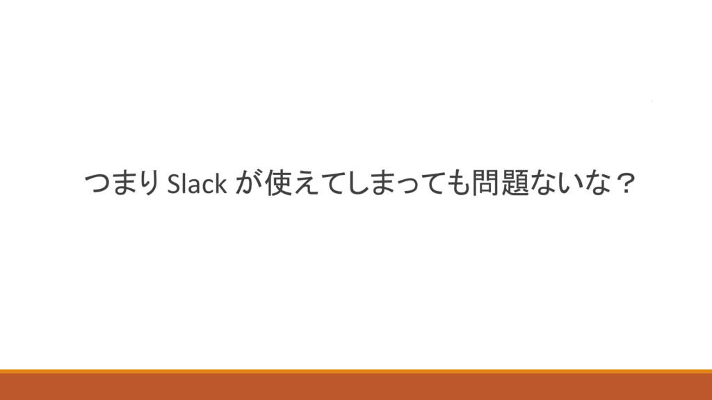 つまり Slack が使えてしまっても問題ないな?