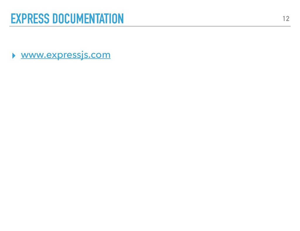 ▸ www.expressjs.com EXPRESS DOCUMENTATION 12