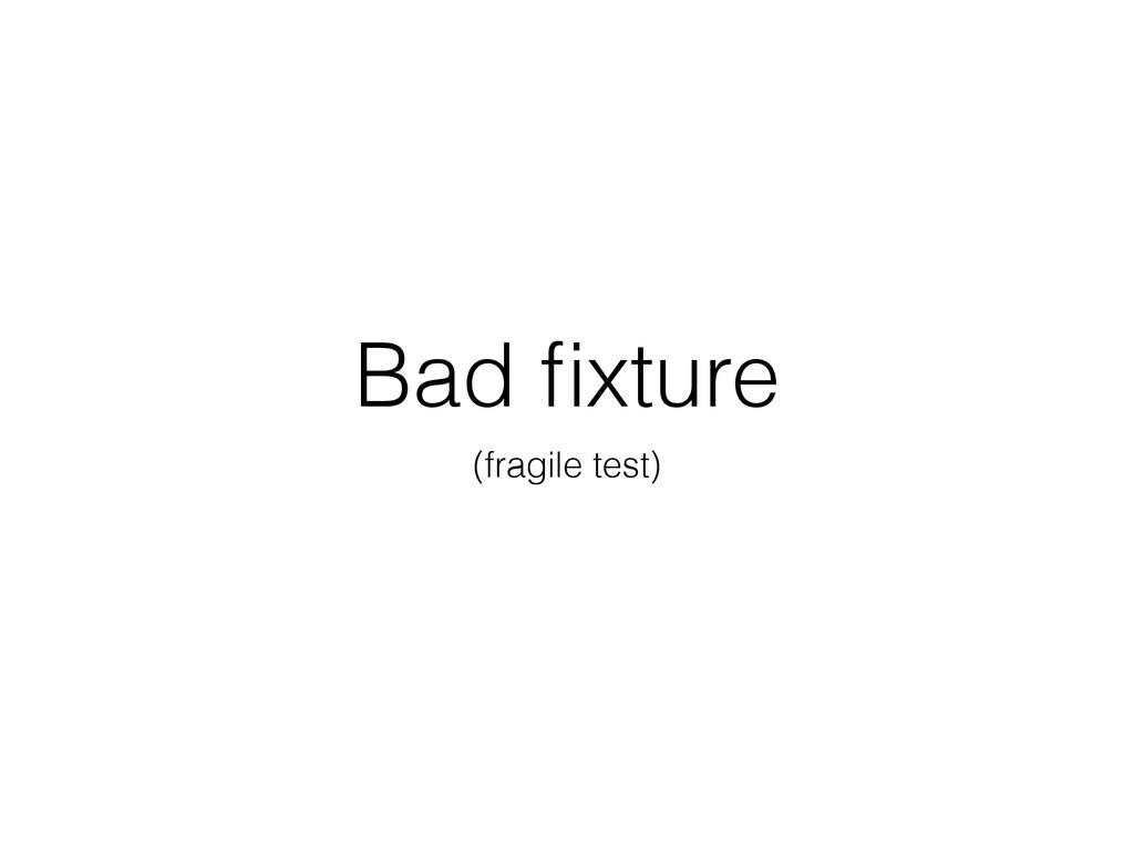 Bad fixture (fragile test)