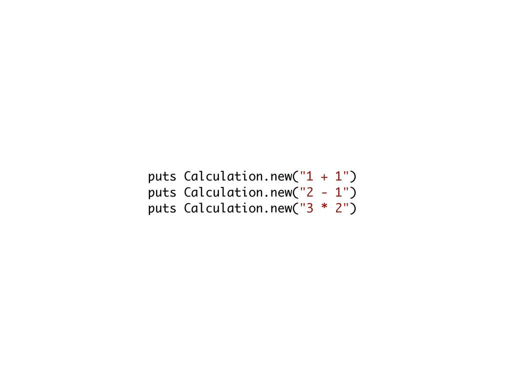 """puts Calculation.new(""""1 + 1"""") puts Calculation...."""