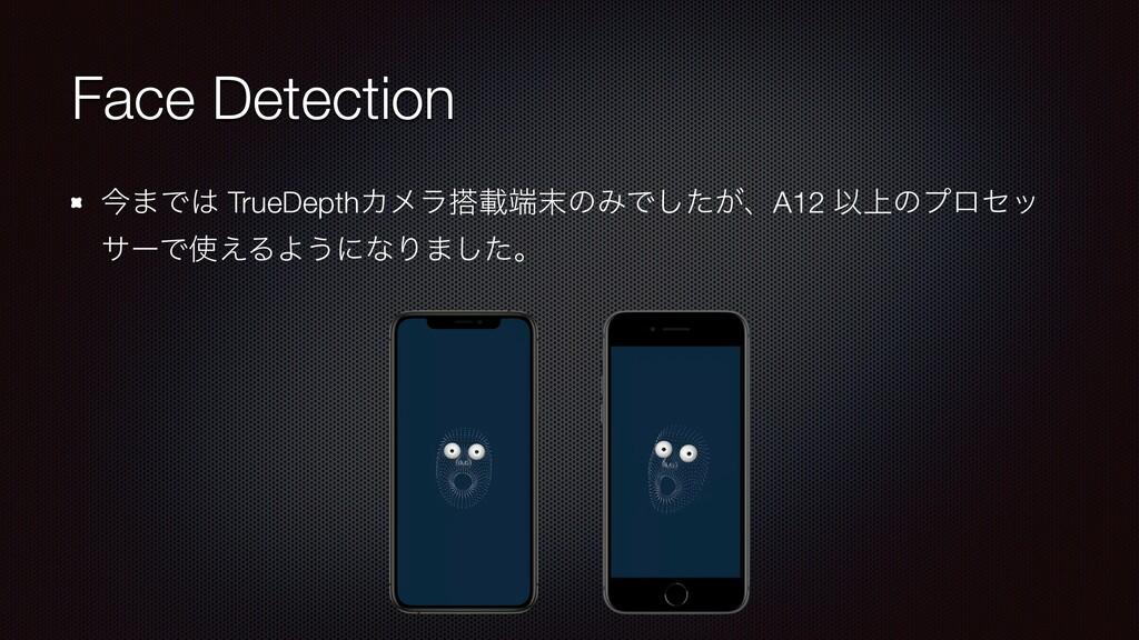 Face Detection ࠓ·Ͱ TrueDepthΧϝϥࡌͷΈͰ͕ͨ͠ɺA12 ...