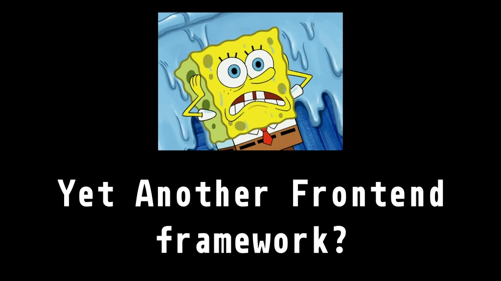 Yet Another Frontend framework?