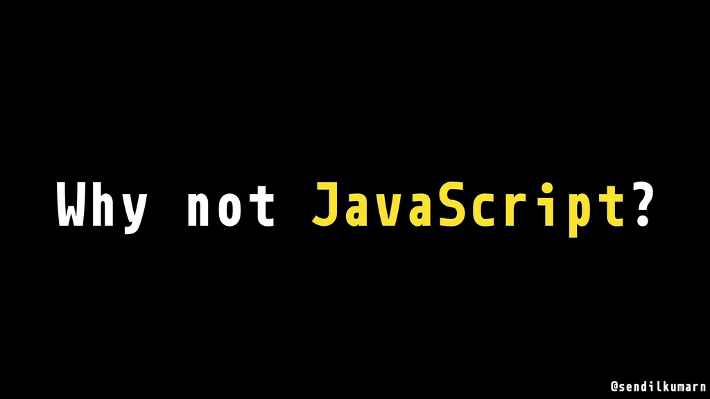 Why not JavaScript? @sendilkumarn