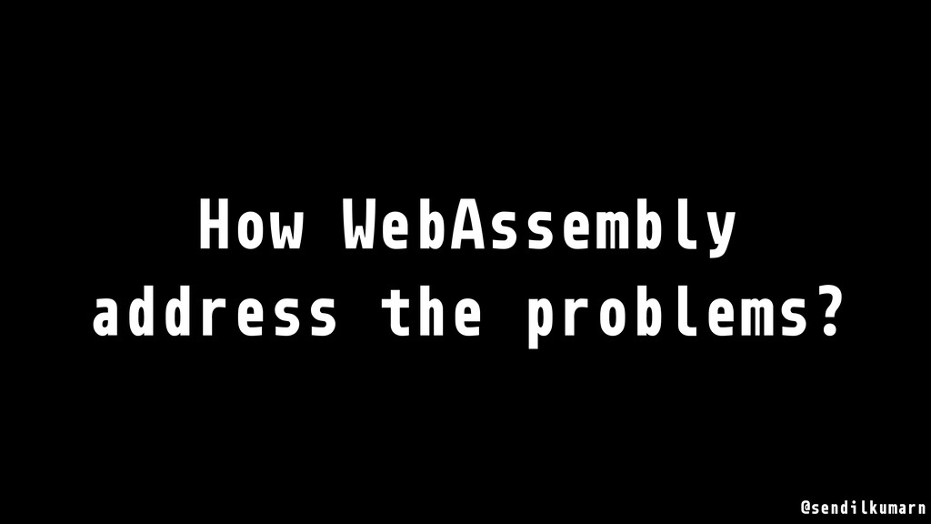 @sendilkumarn How WebAssembly address the probl...