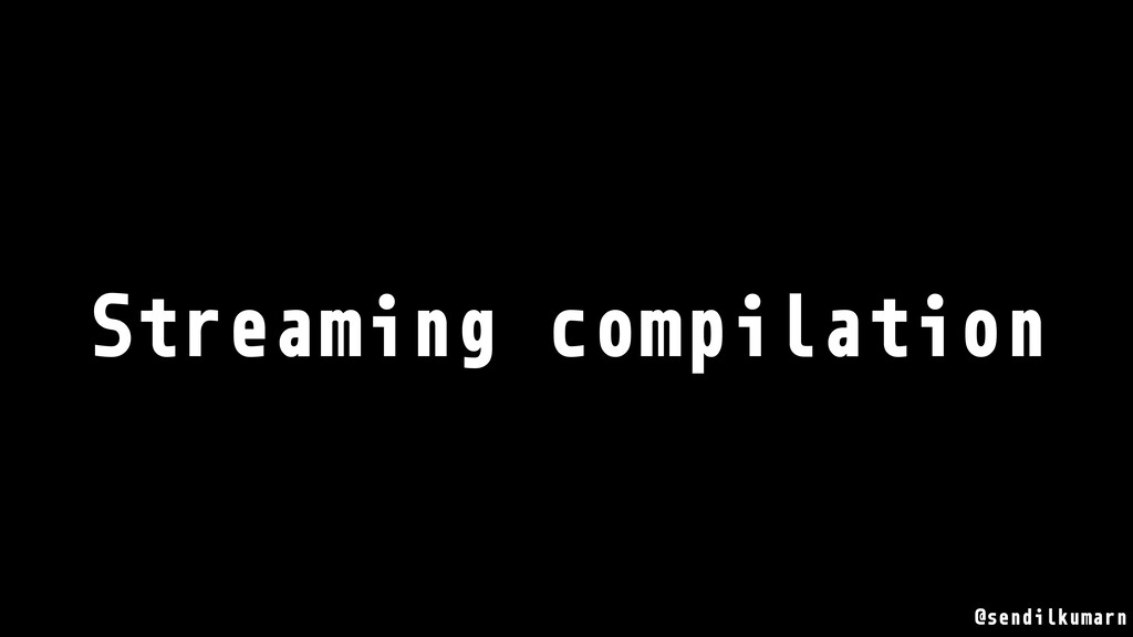 @sendilkumarn Streaming compilation