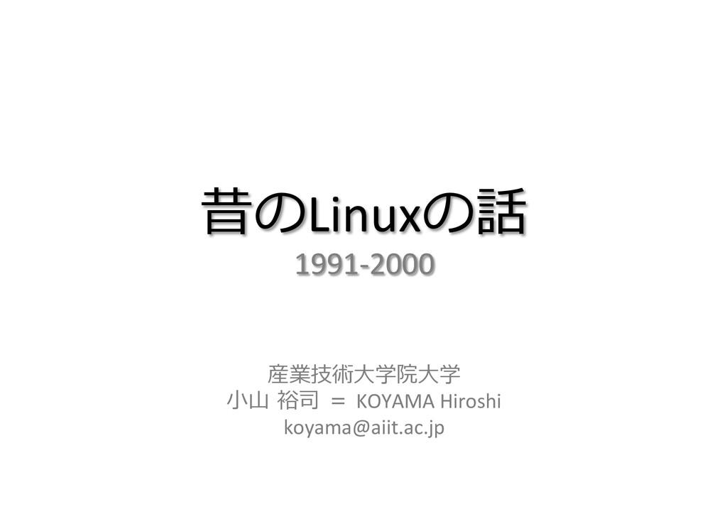 昔のLinuxの話  1991-‐2000   産業技術⼤大学院⼤大学 ⼩小⼭山...