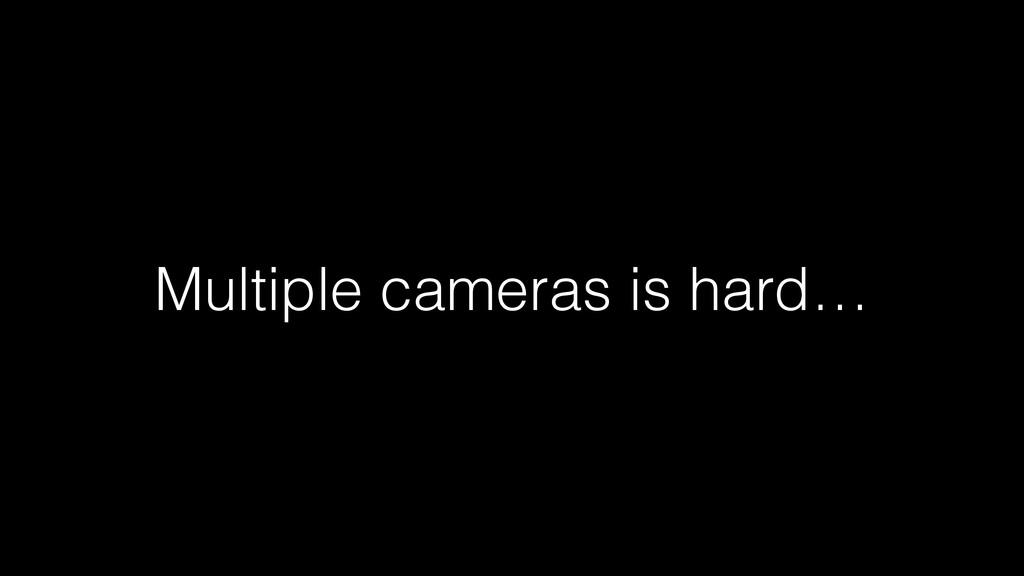Multiple cameras is hard…